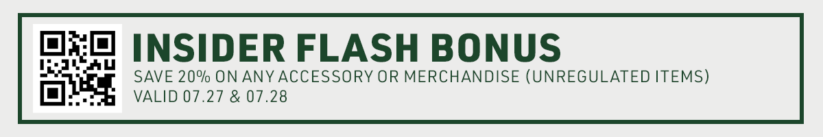 INSIDER FLASH BONUS: save 20% on any unregulated product (accessories or merchandise) pre-tax only on 07.27 and 07.28