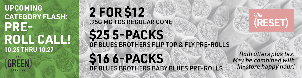 Web Banner: The (RESET) Pre-Roll Call: 2 for $12 .95g mg tgs regular cone OR $25 5-Packs of Blues brothers Flip top & fly pre-rolls OR $16 6-Packs of Blues brothers baby blues pre-rolls pre-tax.